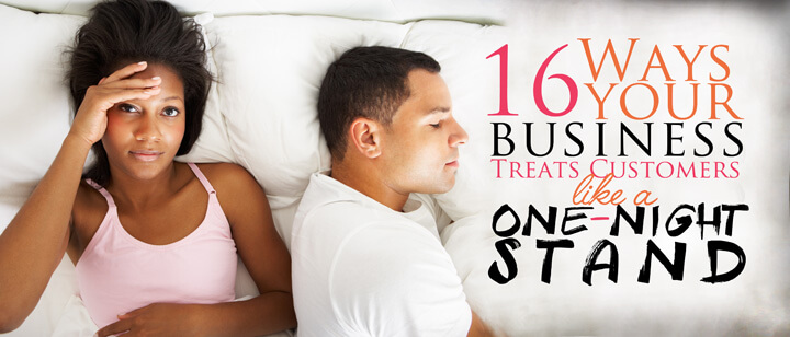 16 Ways Your Business Treats Customers Like a One-Night-Stand (and What to Do about it)
