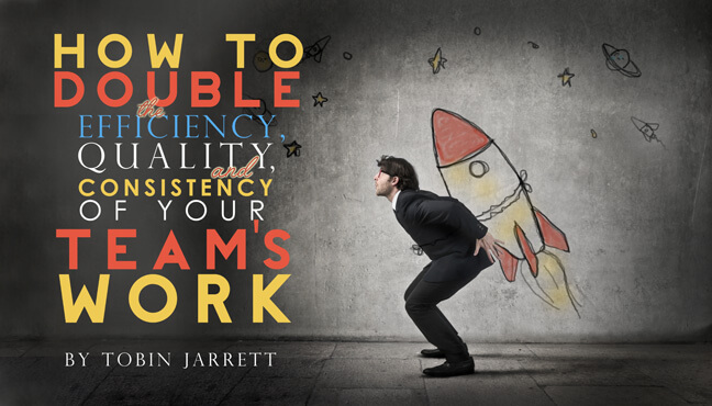 How to Double the Efficiency, Quality, and Consistency of Your Team's Work
