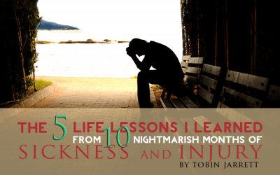 The 5 Life (Changing) Lessons I Learned from 10 Nightmarish Months of Sickness and Injury