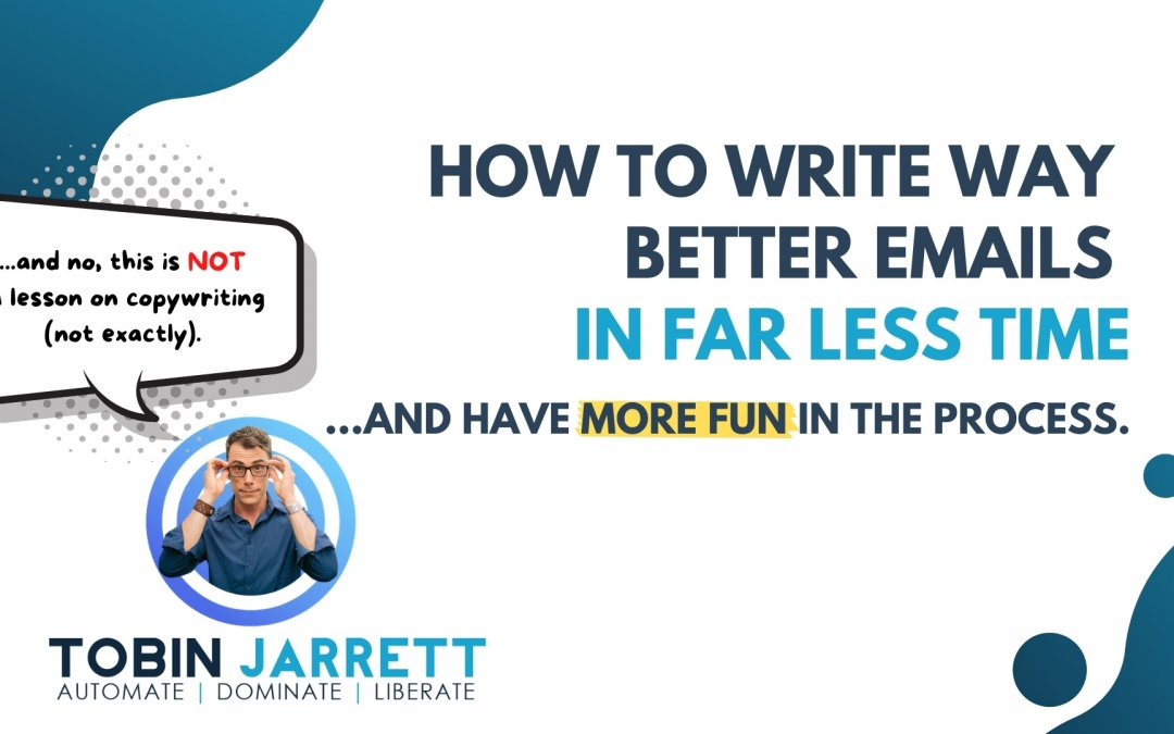 How to Write (WAY) Better Emails in (FAR) Less Time… and have more fun in the process.